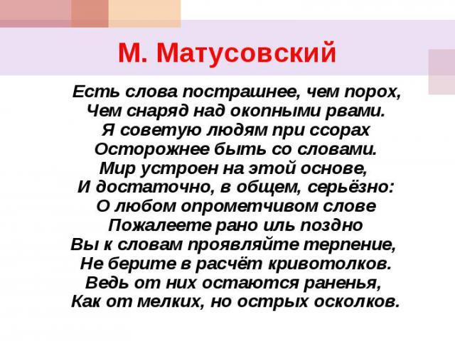 М. Матусовский Есть слова пострашнее, чем порох,Чем снаряд над окопными рвами.Я советую людям при ссорахОсторожнее быть со словами.Мир устроен на этой основе, И достаточно, в общем, серьёзно:О любом опрометчивом словеПожалеете рано иль поздноВы к сл…
