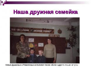 Наша дружная семейкаСемья Душкиных и Ревингиных исполняют песню «Если с другом в
