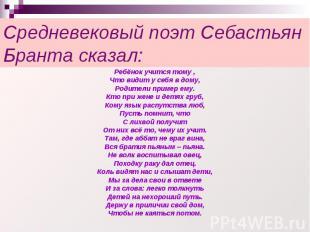 Средневековый поэт Себастьян Бранта сказал: Ребёнок учится тому ,Что видит у себ