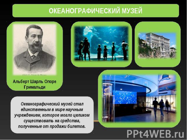 ОКЕАНОГРАФИЧЕСКИЙ МУЗЕЙ Океанографический музей стал единственным в мире научным учреждением, которое могло целиком существовать на средства, полученные от продажи билетов.Альберт Шарль Опоре Гримальди