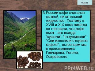 В России кофе считался сытной, питательной жидкостью. Поэтому в XVIII и XIX века