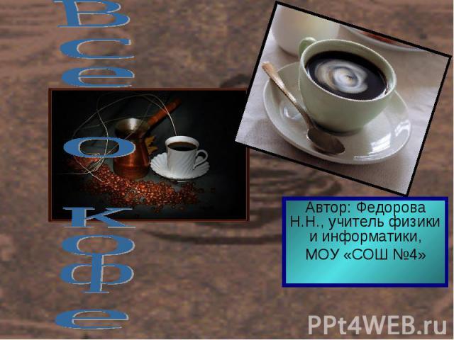 Все о кофе Автор: Федорова Н.Н., учитель физики и информатики,МОУ «СОШ №4»