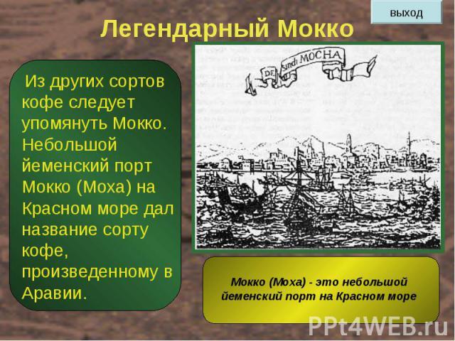 Легендарный Мокко Из других сортов кофе следует упомянуть Мокко. Небольшой йеменский порт Мокко (Моха) на Красном море дал название сорту кофе, произведенному в Аравии. Мокко (Моха) - это небольшой йеменский порт на Красном море