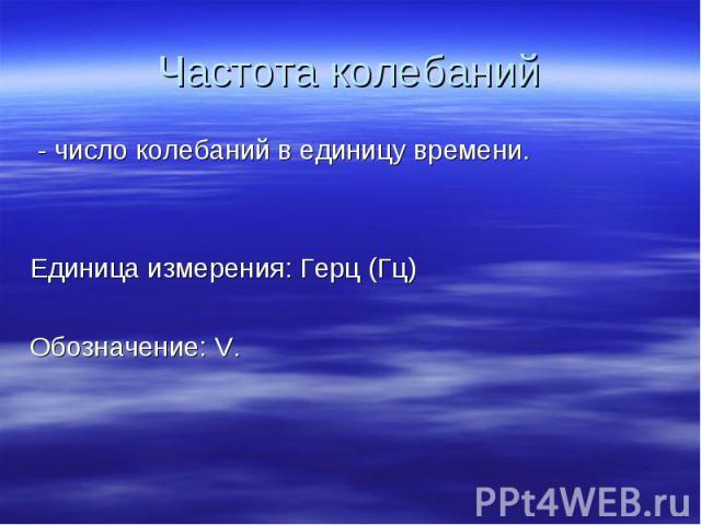 Частота колебаний - число колебаний в единицу времени.Единица измерения: Герц (Гц)Обозначение: V.