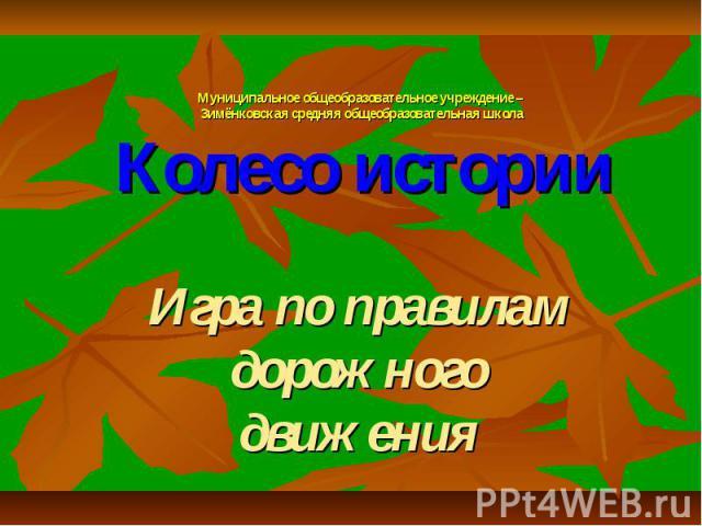 Муниципальное общеобразовательное учреждение – Зимёнковская средняя общеобразовательная школа Колесо истории Игра по правилам дорожного движения