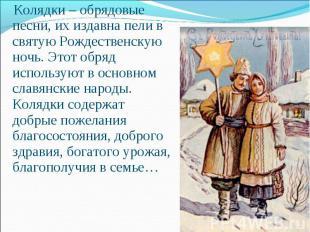 Колядки– обрядовые песни, их издавна пели в святую Рождественскую ночь. Этот об