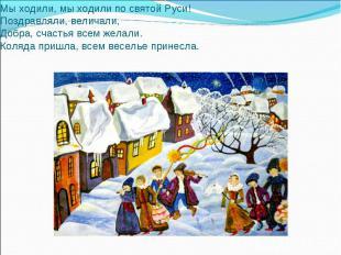 Мы ходили, мы ходили по святой Руси!Поздравляли, величали,Добра, счастья всем же