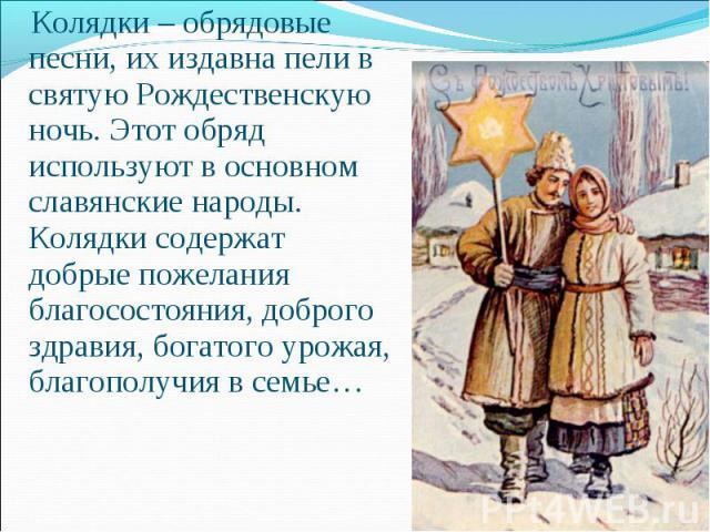 Колядки– обрядовые песни, их издавна пели в святую Рождественскую ночь. Этот обряд используют в основном славянские народы. Колядки содержат добрые пожелания благосостояния, доброго здравия, богатого урожая, благополучия в семье…