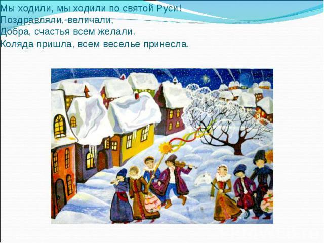 Мы ходили, мы ходили по святой Руси!Поздравляли, величали,Добра, счастья всем желали.Коляда пришла, всем веселье принесла.