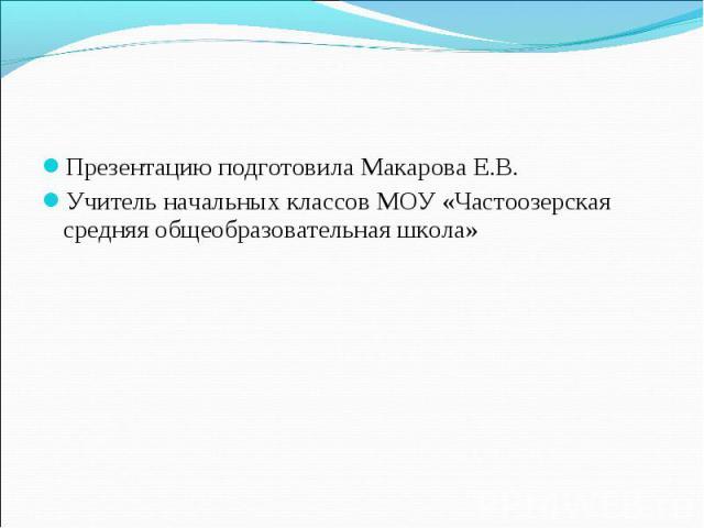 Презентацию подготовила Макарова Е.В.Учитель начальных классов МОУ «Частоозерская средняя общеобразовательная школа»