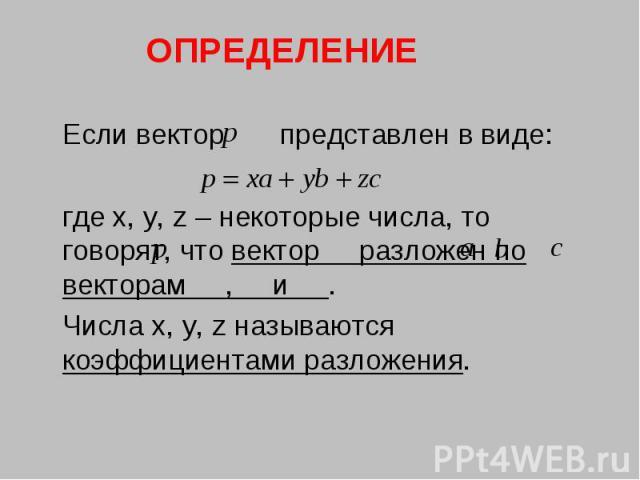 ОПРЕДЕЛЕНИЕ Если вектор представлен в виде:где x, y, z – некоторые числа, то говорят, что вектор разложен по векторам , и .Числа x, y, z называются коэффициентами разложения.