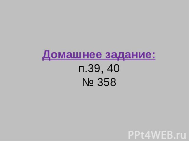 Домашнее задание:п.39, 40№ 358