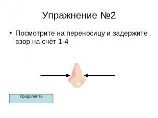 Упражнение №2 Посмотрите на переносицу и задержите взор на счёт 1-4
