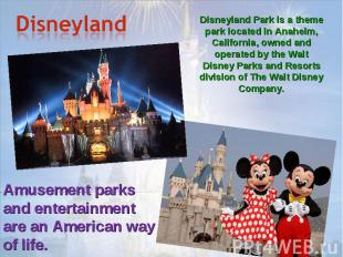 Disneyland Disneyland Park is a theme park located in Anaheim, California, owned