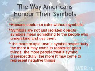 The Way Americans Honour Their Symbols Humans could not exist without symbols. S