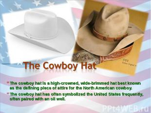 The Cowboy Hat The cowboy hat is a high-crowned, wide-brimmed hat best known as