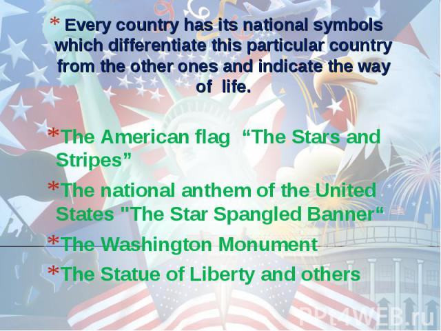 """Every country has its national symbols which differentiate this particular country from the other ones and indicate the way of life. The American flag """"The Stars and Stripes""""The national anthem of the United States"""