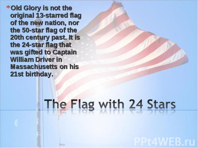 Old Glory is not the original 13-starred flag of the new nation, nor the 50-star flag of the 20th century past. It is the 24-star flag that was gifted to Captain William Driver in Massachusetts on his 21st birthday. The Flag with 24 Stars