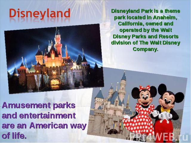 Disneyland Disneyland Park is a theme park located in Anaheim, California, owned and operated by the Walt Disney Parks and Resorts division of The Walt Disney Company.Amusement parks and entertainment are an American way of life.