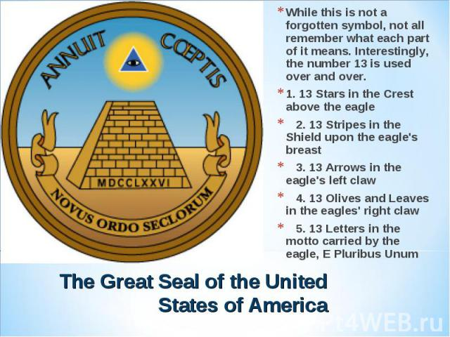 While this is not a forgotten symbol, not all remember what each part of it means. Interestingly, the number 13 is used over and over.1. 13 Stars in the Crest above the eagle 2. 13 Stripes in the Shield upon the eagle's breast 3. 13 Arrows in the ea…