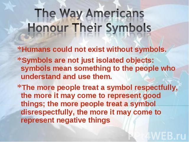 The Way Americans Honour Their Symbols Humans could not exist without symbols. Symbols are not just isolated objects: symbols mean something to the people who understand and use them.The more people treat a symbol respectfully, the more it may come …