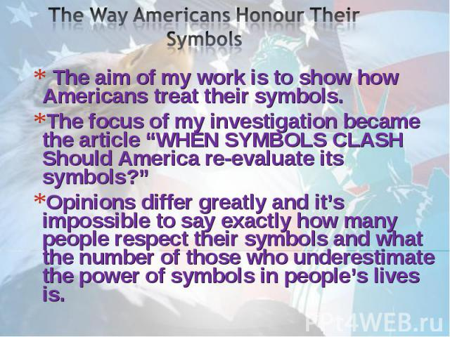 """The Way Americans Honour Their Symbols The aim of my work is to show how Americans treat their symbols. The focus of my investigation became the article """"WHEN SYMBOLS CLASH Should America re-evaluate its symbols?""""Opinions differ greatly and it's imp…"""