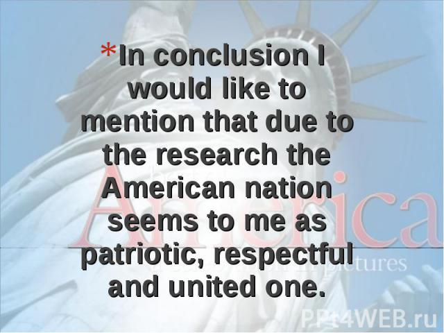 In conclusion I would like to mention that due to the research the American nation seems to me as patriotic, respectful and united one.