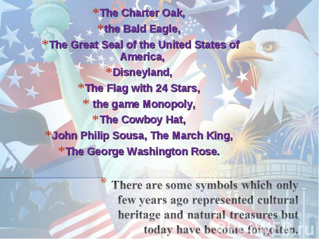 The Charter Oak, the Bald Eagle, The Great Seal of the United States of America, Disneyland, The Flag with 24 Stars, the game Monopoly, The Cowboy Hat, John Philip Sousa, The March King, The George Washington Rose. There are some symbols which only …