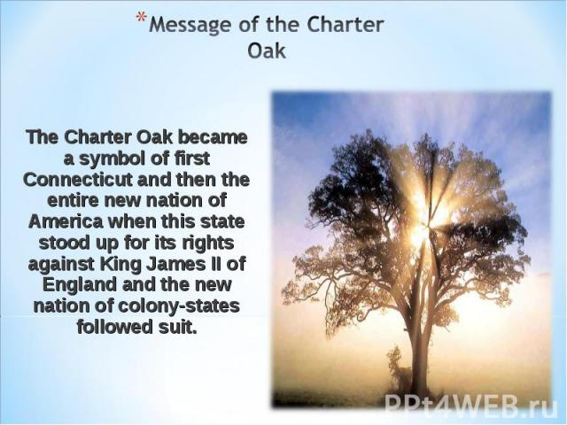 Message of the Charter Oak The Charter Oak became a symbol of first Connecticut and then the entire new nation of America when this state stood up for its rights against King James II of England and the new nation of colony-states followed suit.