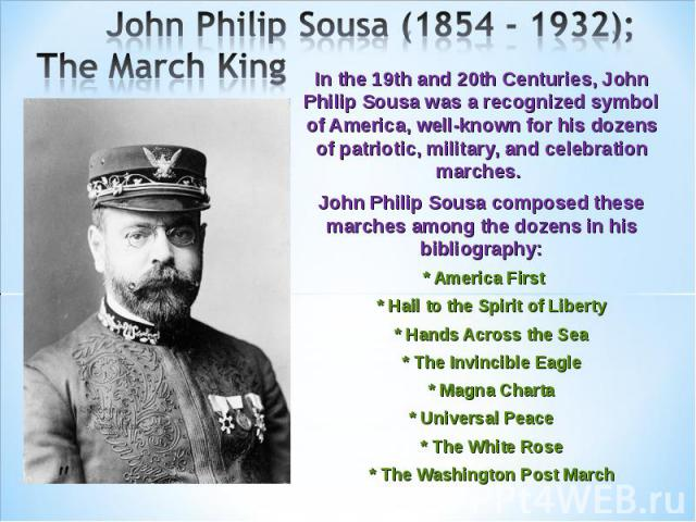 John Philip Sousa (1854 - 1932); The March King In the 19th and 20th Centuries, John Philip Sousa was a recognized symbol of America, well-known for his dozens of patriotic, military, and celebration marches. John Philip Sousa composed these marches…