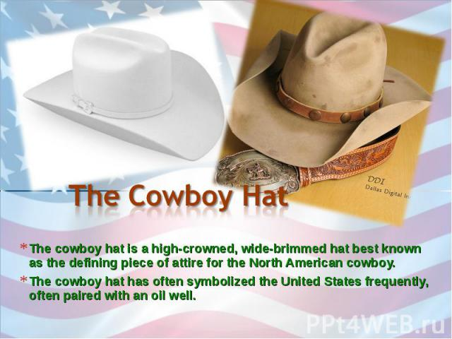 The Cowboy Hat The cowboy hat is a high-crowned, wide-brimmed hat best known as the defining piece of attire for the North American cowboy. The cowboy hat has often symbolized the United States frequently, often paired with an oil well.