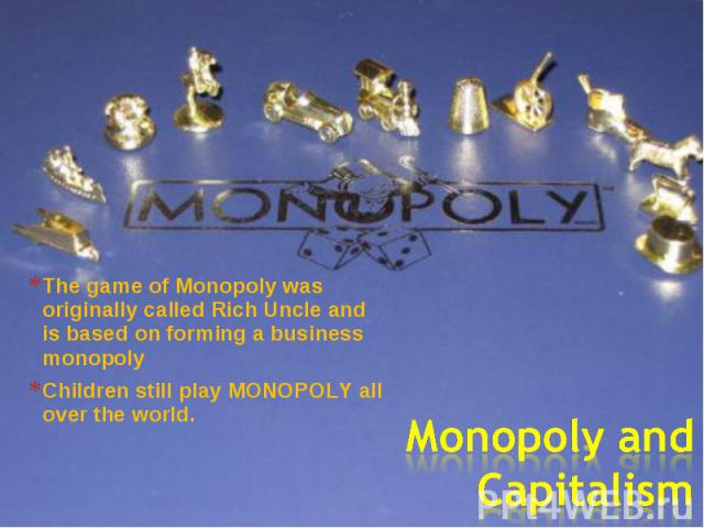 The game of Monopoly was originally called Rich Uncle and is based on forming a business monopoly Children still play MONOPOLY all over the world. Monopoly and Capitalism