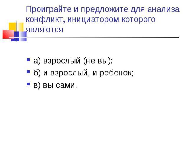 Проиграйте и предложите для анализа конфликт, инициатором которого являются а) взрослый (не вы);б) и взрослый, и ребенок;в) вы сами.