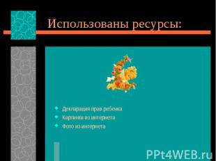 Использованы ресурсы:Декларация прав ребенкаКартинки из интернетаФото из интерне