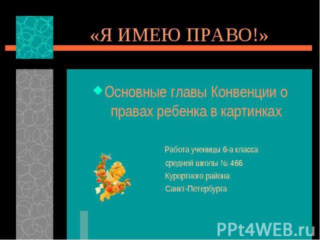 «Я ИМЕЮ ПРАВО!» Основные главы Конвенции о правах ребенка в картинках Работа ученицы 6-а класса средней школы № 466 Курортного района Санкт-Петербурга
