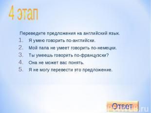 4 этап Переведите предложения на английский язык.Я умею говорить по-английски.Мо