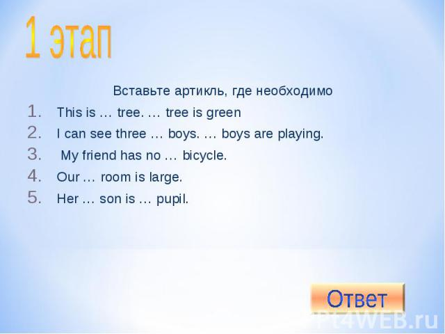 1 этап Вставьте артикль, где необходимоThis is … tree. … tree is greenI can see three … boys. … boys are playing. My friend has no … bicycle.Our … room is large.Her … son is … pupil.