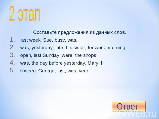2 этап Составьте предложения из данных слов.last week, Sue, busy, was.was, yesterday, late, his sister, for work, morningopen, last Sunday, were, the shopswas, the day before yesterday, Mary, ill.sixteen, George, last, was, year