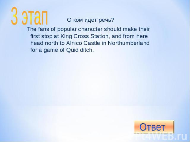 3 этап O ком идет речь?The fans of popular character should make their first stop at King Cross Station, and from here head north to Alnico Castle in Northumberland for a game of Quid ditch.