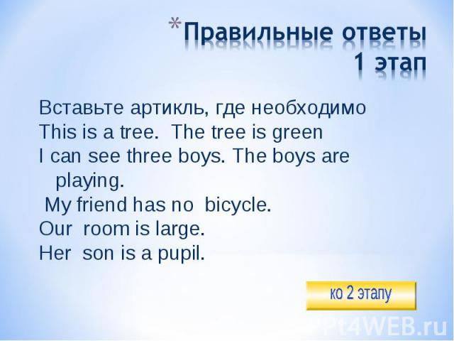 Правильные ответы1 этап Вставьте артикль, где необходимоThis is a tree. The tree is greenI can see three boys. The boys are playing. My friend has no bicycle.Our room is large.Her son is a pupil.