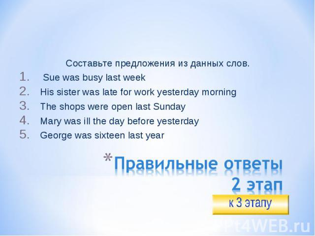 Составьте предложения из данных слов. Sue was busy last weekHis sister was late for work yesterday morningThe shops were open last SundayMary was ill the day before yesterdayGeorge was sixteen last yearПравильные ответы2 этап
