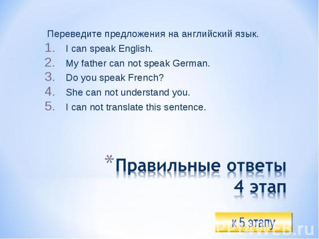 Переведите предложения на английский язык.I can speak English.My father can not speak German.Do you speak French?She can not understand you.I can not translate this sentence.Правильные ответы4 этап