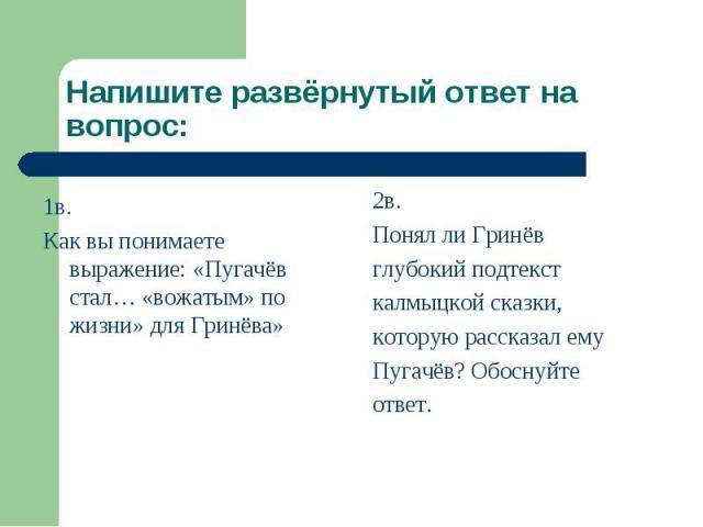 Напишите развёрнутый ответ на вопрос: 1в. Как вы понимаете выражение: «Пугачёв стал… «вожатым» по жизни» для Гринёва»2в.Понял ли Гринёвглубокий подтекст калмыцкой сказки,которую рассказал емуПугачёв? Обоснуйтеответ.