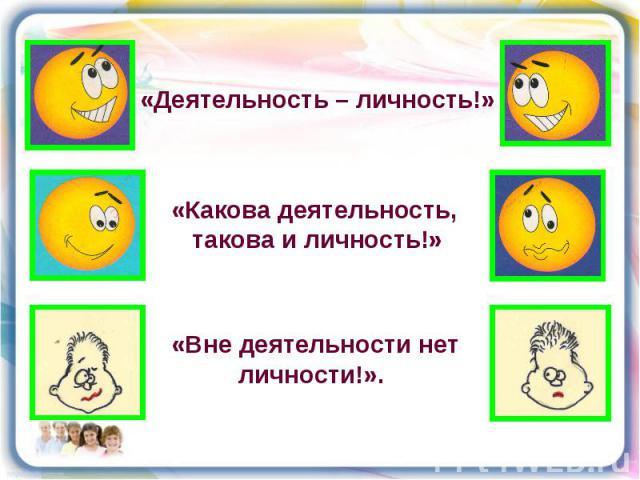 «Деятельность – личность!»«Какова деятельность, такова и личность!»«Вне деятельности нет личности!».