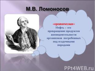 М.В. Ломоносов «органическая»Нефть – это превращение продуктов жизнедеятельности