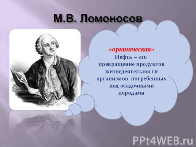 М.В. Ломоносов «органическая»Нефть – это превращение продуктов жизнедеятельности организмов погребенных под осадочными породами
