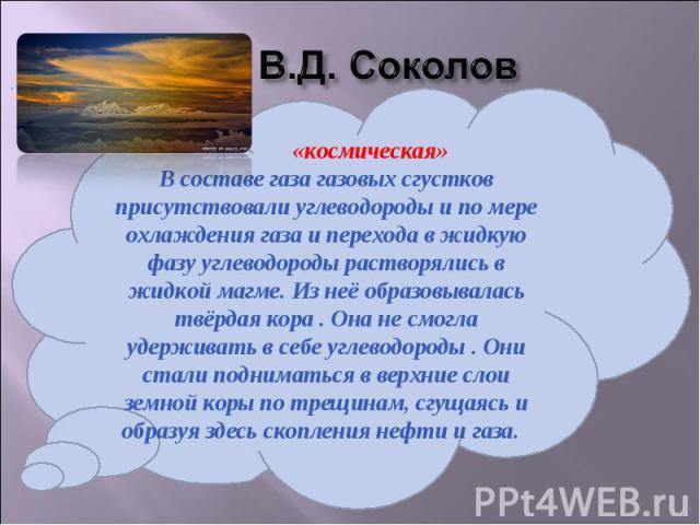 В.Д. Соколов «космическая»В составе газа газовых сгустков присутствовали углеводороды и по мере охлаждения газа и перехода в жидкую фазу углеводороды растворялись в жидкой магме. Из неё образовывалась твёрдая кора . Она не смогла удерживать в себе у…