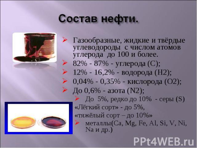 Состав нефти. Газообразные, жидкие и твёрдые углеводороды с числом атомов углерода до 100 и более.82% - 87% - углерода (С);12% - 16,2% - водорода (Н2);0,04% - 0,35% - кислорода (О2);До 0,6% - азота (N2);До 5%, редко до 10% - серы (S)«Лёгкий сорт» - …
