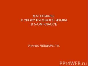 МАТЕРИАЛЫ К УРОКУ РУССКОГО ЯЗЫКАВ 5-ОМ КЛАССЕУчитель ЧЕВДАРЬ Л.К.