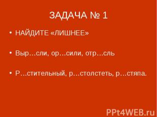 ЗАДАЧА № 1 НАЙДИТЕ «ЛИШНЕЕ»Выр…сли, ор…сили, отр…сльР…стительный, р…столстеть, р